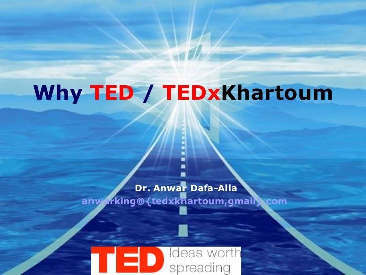 Why  TED  /  TEDx Khartoum Dr. Anwar Dafa-Alla anwarking@{tedxkhartoum,gmail}.com