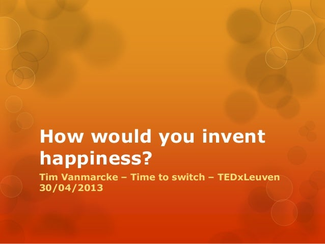 How would you inventhappiness?Tim Vanmarcke – Time to switch – TEDxLeuven30/04/2013