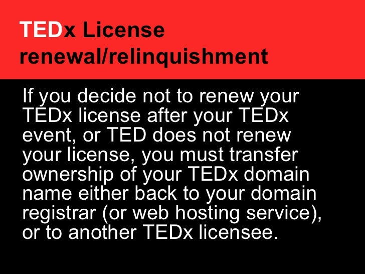 TED x License renewal/relinquishment   If you decide not to renew your TEDx license after your TEDx event, or TED does not...
