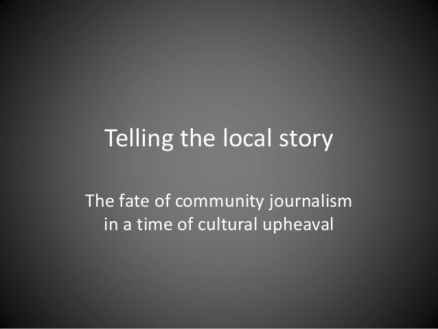 Telling the local story The fate of community journalism in a time of cultural upheaval