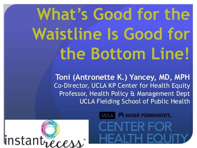 What's Good for theWaistline Is Good for   the Bottom Line!   Toni (Antronette K.) Yancey, MD, MPH  Co-Director, UCLA KP C...