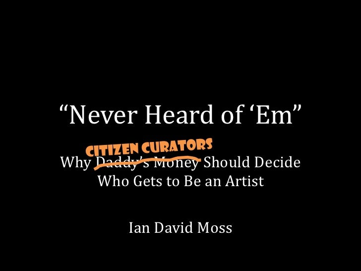 """""""Never Heard of 'Em""""Why Daddy's Money Should Decide    Who Gets to Be an Artist        Ian David Moss"""