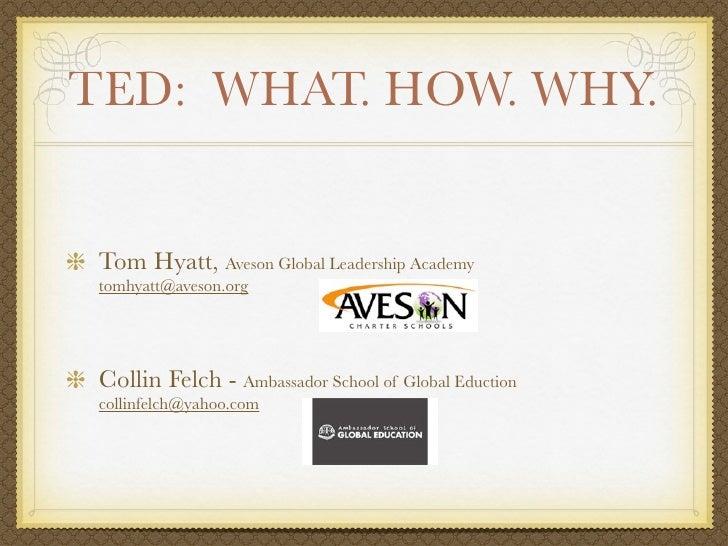 TED: WHAT. HOW. WHY. Tom Hyatt, Aveson Global Leadership Academy tomhyatt@aveson.org Collin Felch - Ambassador School of G...