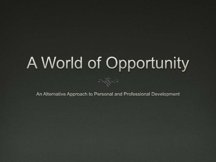 A World of Opportunity<br />An Alternative Approach to Personal and Professional Development<br />