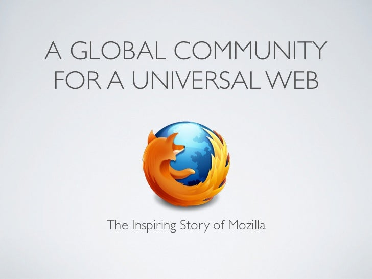 A GLOBAL COMMUNITYFOR A UNIVERSAL WEB    The Inspiring Story of Mozilla