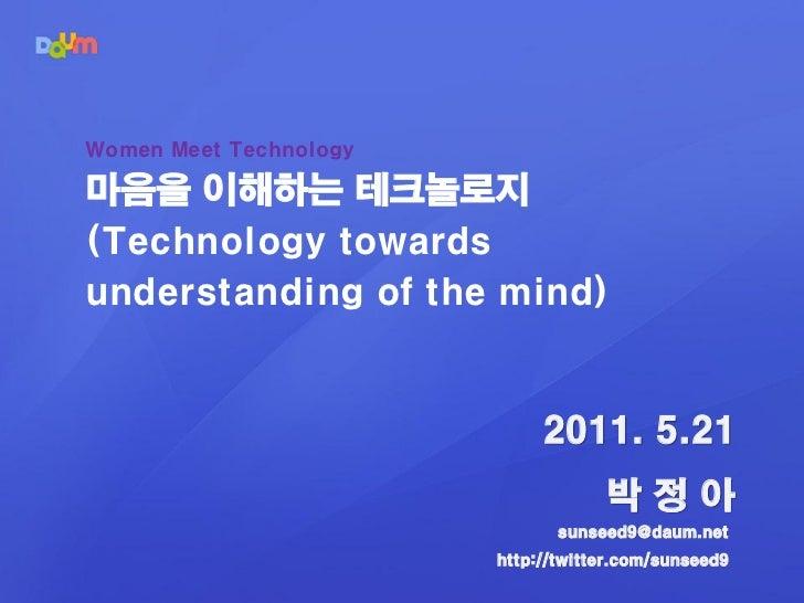 Women Meet Technology마음을 이해하는 테크놀로지(Technology towardsunderstanding of the mind)                             2011. 5.21   ...