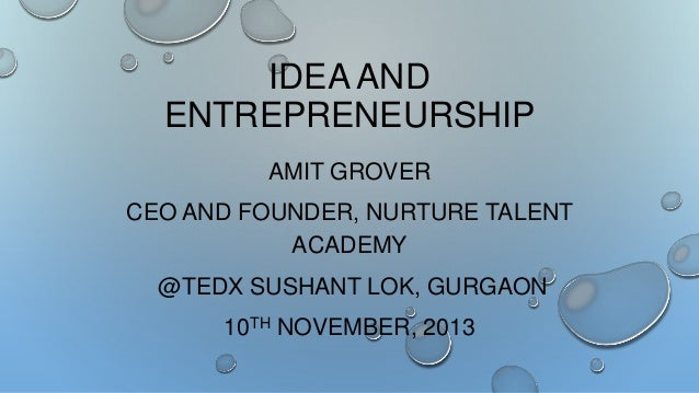 IDEA AND ENTREPRENEURSHIP AMIT GROVER CEO AND FOUNDER, NURTURE TALENT ACADEMY @TEDX SUSHANT LOK, GURGAON  10TH NOVEMBER, 2...