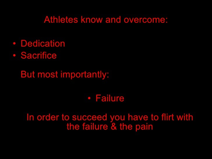 Athletes know and overcome: <ul><li>Dedication </li></ul><ul><li>Sacrifice But most importantly: </li></ul><ul><li>Failure...