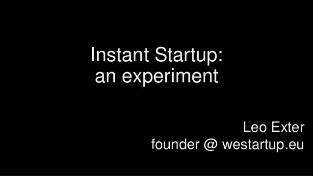 Instant Startup: an experiment Leo Exter founder @ westartup.eu