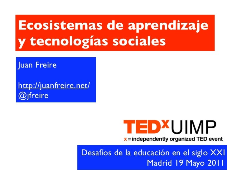 Ecosistemas de aprendizajey tecnologías socialesJuan Freirehttp://juanfreire.net/@jfreire                   Desafíos de la...