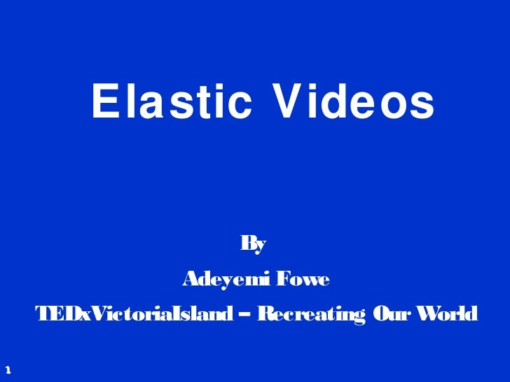 Elastic Videos                      By                 Adeyemi Fowe    TEDxVictoriaIsland – Recreating Our World1