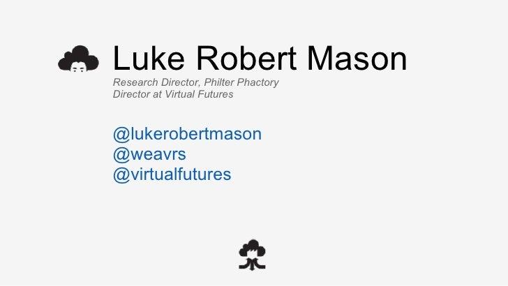 Luke Robert MasonResearch Director, Philter PhactoryDirector at Virtual Futures@lukerobertmason@weavrs@virtualfutures