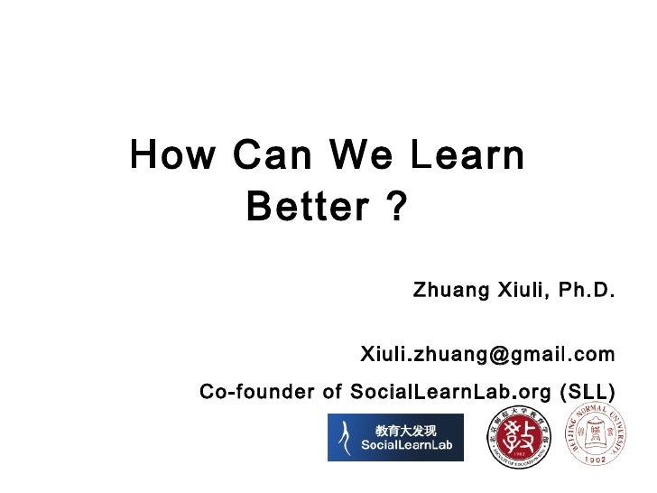 How Can We Learn Better ? Zhuang Xiuli, Ph.D. [email_address] Co-founder of SocialLearnLab.org (SLL)