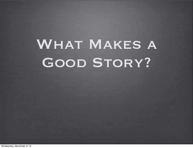 What Makes a                            Good Story?Wednesday, December 5, 12