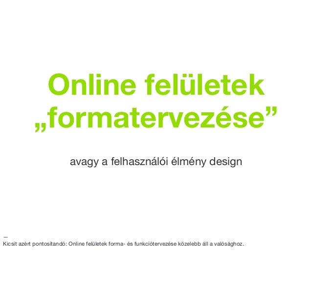 """Online felületek            """"formatervezése""""                          avagy a felhasználói élmény design—Kicsit azért pont..."""