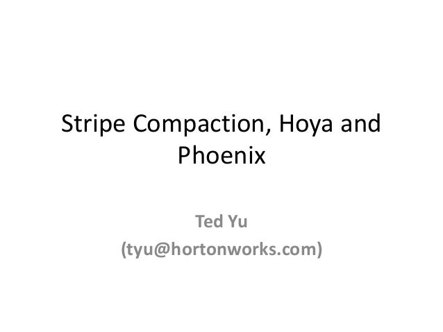 Stripe Compaction, Hoya and Phoenix Ted Yu (tyu@hortonworks.com)