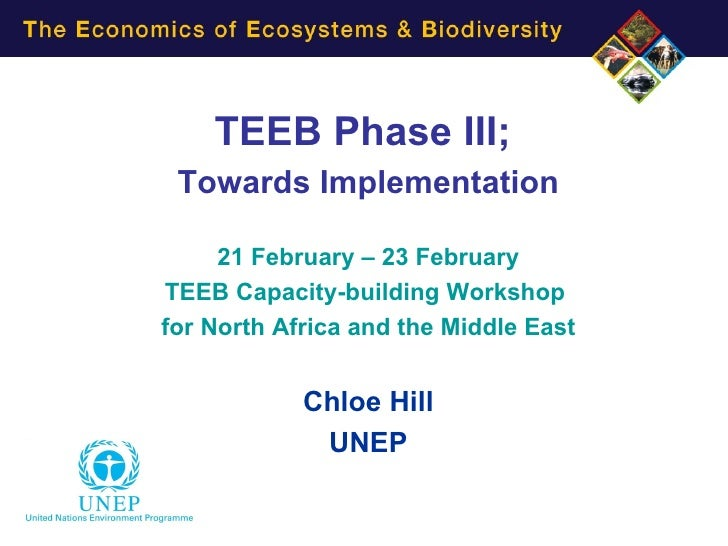 TEEB Phase III; Towards Implementation     21 February – 23 FebruaryTEEB Capacity-building Workshopfor North Africa and th...