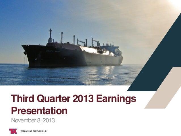 Third Quarter 2013 Earnings Presentation November 8, 2013 TEEKAY LNG