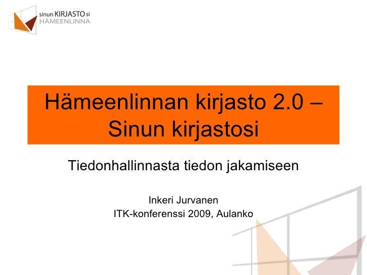Hämeenlinnan kirjasto 2.0 – Sinun kirjastosi Tiedonhallinnasta tiedon jakamiseen Inkeri Jurvanen ITK-konferenssi 2009, Aul...