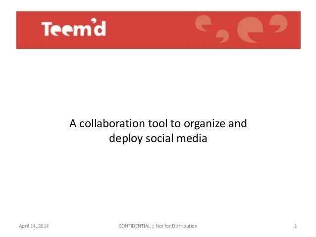 1 A collaboration tool to organize and deploy social media April 14, 2014 CONFIDENTIAL :: Not for Distribution