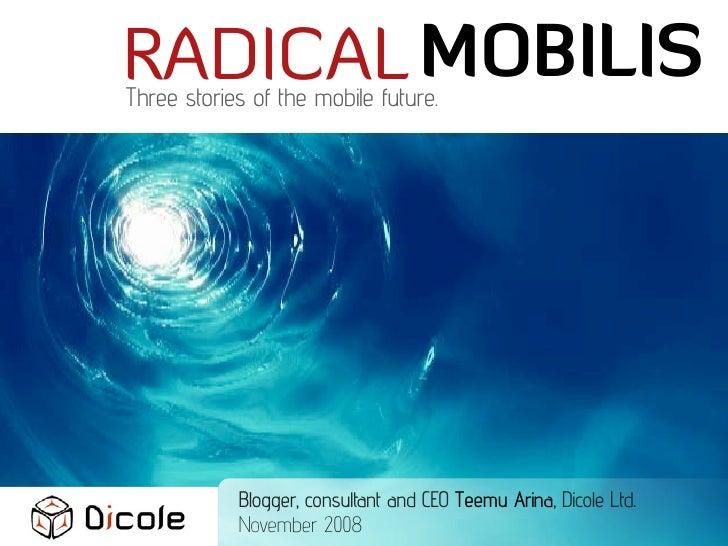 RADICAL MOBILIS Three stories of the mobile future.                 Blogger, consultant and CEO Teemu Arina, Dicole Ltd.  ...