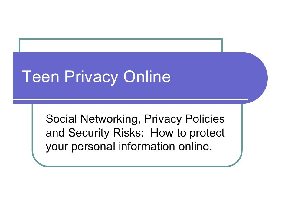 Teen Privacy Online     Social Networking, Privacy Policies    and Security Risks: How to protect    your personal informa...