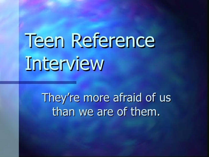 Teen Reference Interview They're more afraid of us than we are of them.