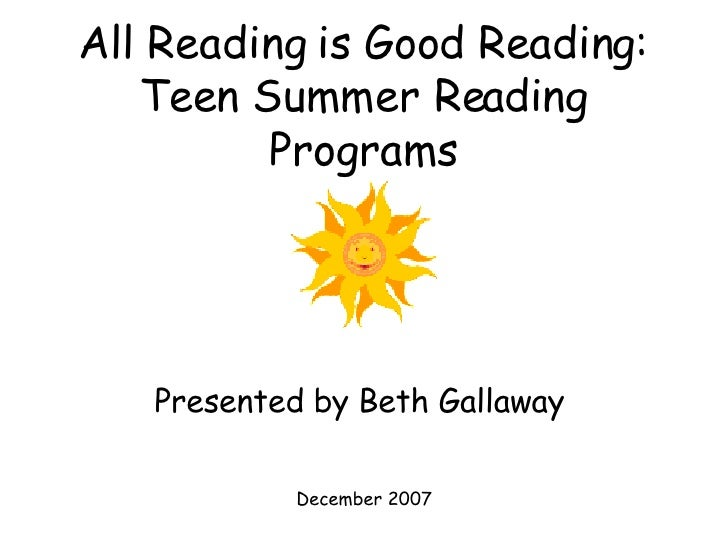 All Reading is Good Reading: Teen Summer Reading Programs Presented by Beth Gallaway  December 2007