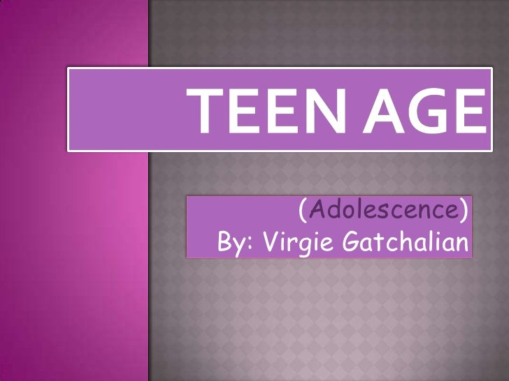 Teen age<br />(Adolescence)<br />By: Virgie Gatchalian<br />