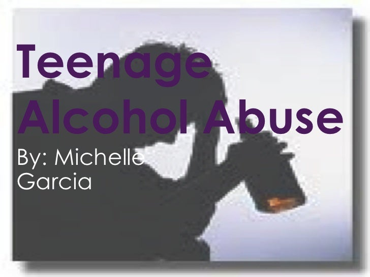 Teenage Alcohol Abuse By: Michelle Garcia