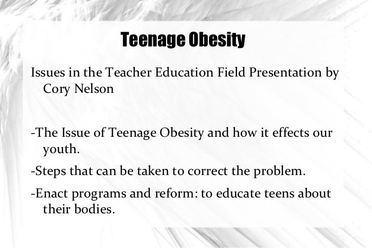 Teenage Obesity <ul><li>Issues in the Teacher Education Field Presentation by Cory Nelson </li></ul>-The Issue of Teenage ...