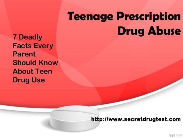 Teenage Prescription Drug Abuse http://www.secretdrugtest.com 7 Deadly Facts Every Parent Should Know About Teen Drug Use