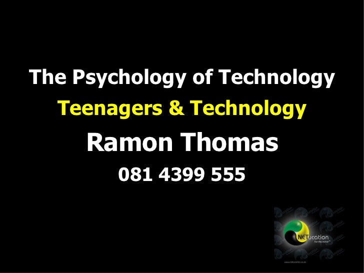 The Psychology of Technology Teenagers & Technology Ramon Thomas 081 4399 555