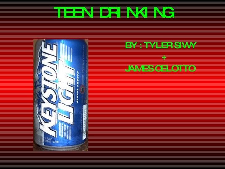 TEEN DRINKING <ul><li>BY : TYLER SIWY </li></ul><ul><li>+ </li></ul><ul><li>JAMES CELOTTO </li></ul>