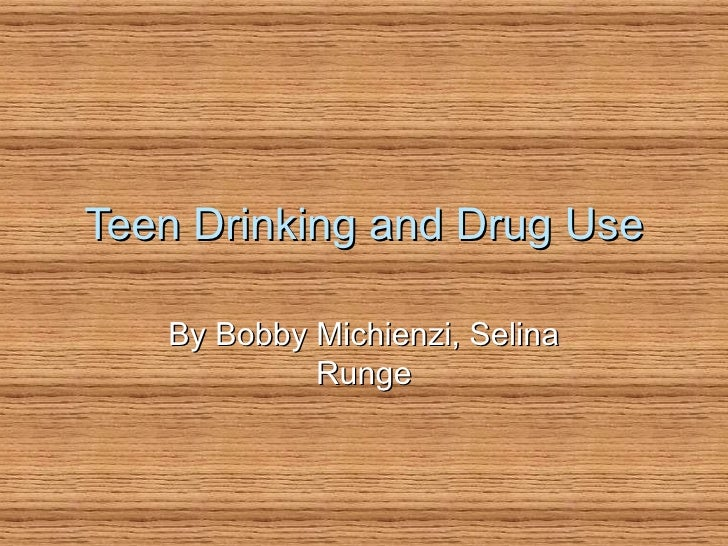 Teen Drinking and Drug Use By Bobby Michienzi, Selina Runge