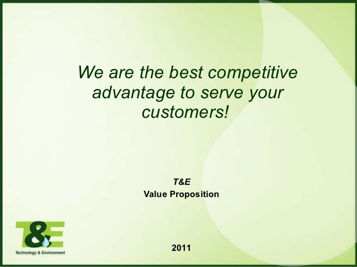 Value Proposition elaborated by: T&E We are the best competitive advantage to serve your customers!   April 2011