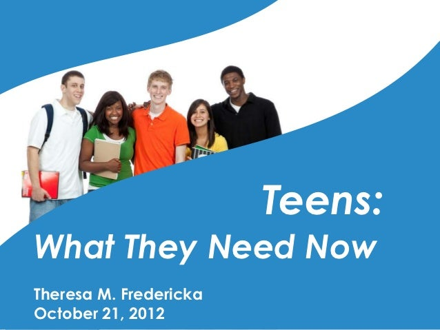 Teens:What They Need NowTheresa M. FrederickaOctober 21, 2012