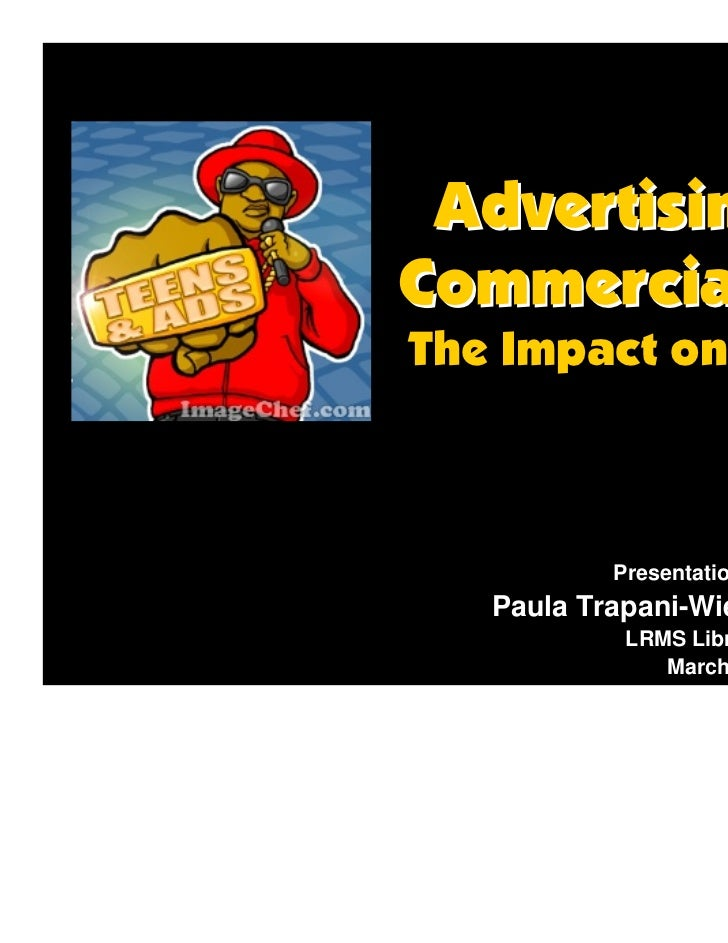 Advertising &Commercialism:The Impact on Teens           Presentation By:   Paula Trapani-Wiener            LRMS Librarian...