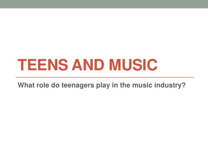 TEENS AND MUSICWhat role do teenagers play in the music industry?