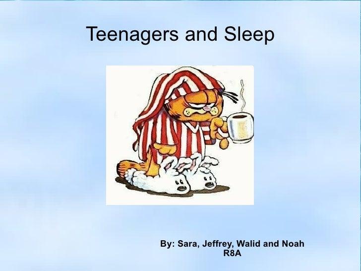 Teenagers and Sleep By: Sara, Jeffrey, Walid and Noah R8A