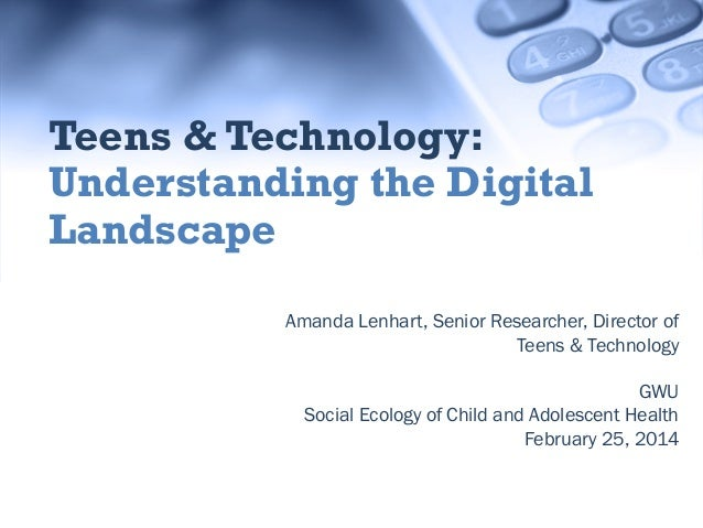 Teens & Technology: Understanding the Digital Landscape Amanda Lenhart, Senior Researcher, Director of Teens & Technology ...