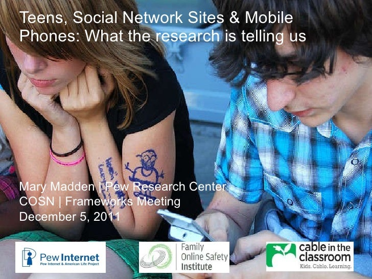 Teens, Social Network Sites & Mobile Phones: What the research is telling us Mary Madden | Pew Research Center COSN | Fram...
