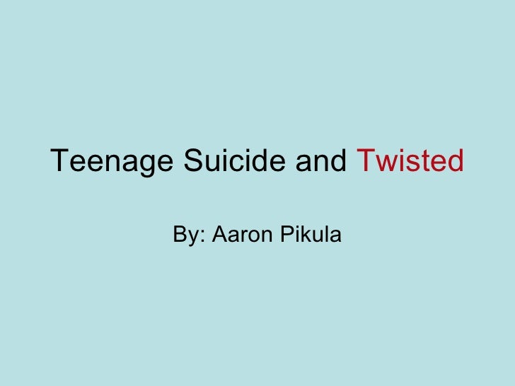Teenage Suicide and  Twisted By: Aaron Pikula