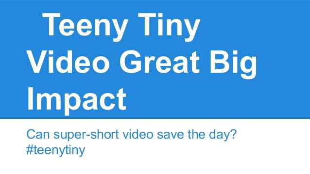 Teeny Tiny Video Great Big Impact Can super-short video save the day? #teenytiny