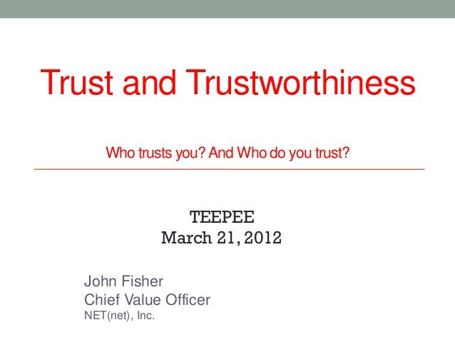 Trust and Trustworthiness      Who trusts you? And Who do you trust?                     TEEPEE                   March 21...