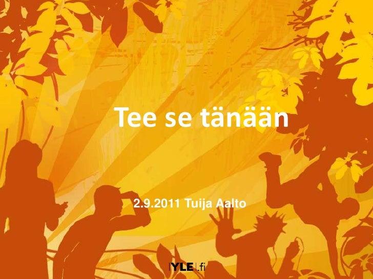 Tee se tänään<br />2.9.2011 Tuija Aalto<br />