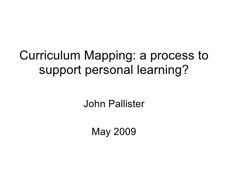 Curriculum Mapping: a process to support personal learning? John Pallister May 2009