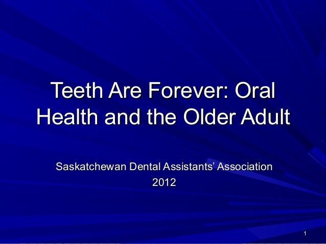 Teeth Are Forever: Oral Health and the Older Adult Saskatchewan Dental Assistants' Association 2012  1