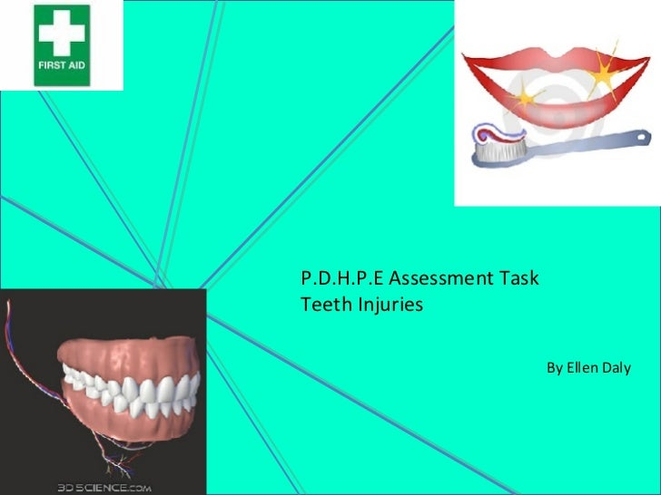 P.D.H.P.E Assessment Task Teeth Injuries   By Ellen Daly