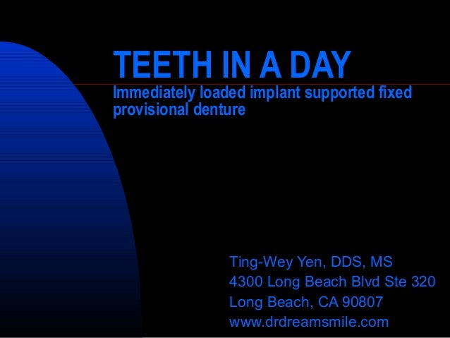 TEETH IN A DAY Immediately loaded implant supported fixed provisional denture Ting-Wey Yen, DDS, MS 4300 Long Beach Blvd S...